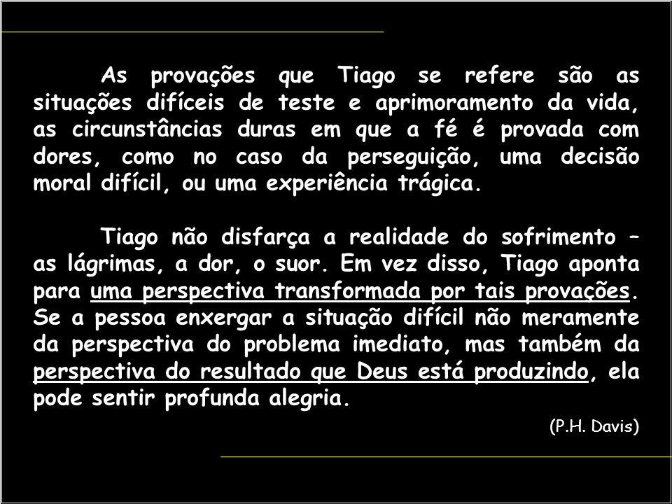 As provações que Tiago se refere são as situações difíceis de teste e aprimoramento da vida, as circunstâncias duras em que a fé é provada com dores,