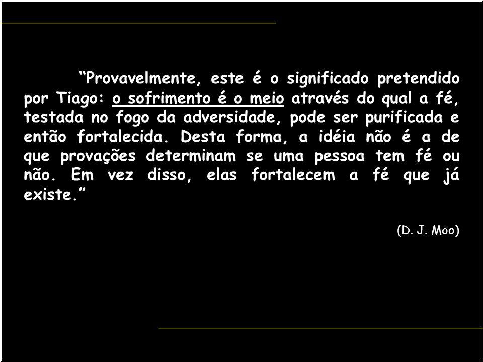 """""""Provavelmente, este é o significado pretendido por Tiago: o sofrimento é o meio através do qual a fé, testada no fogo da adversidade, pode ser purifi"""