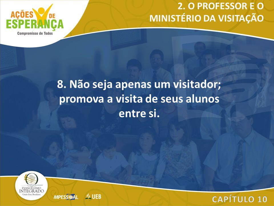 8. Não seja apenas um visitador; promova a visita de seus alunos entre si. 2. O PROFESSOR E O MINISTÉRIO DA VISITAÇÃO