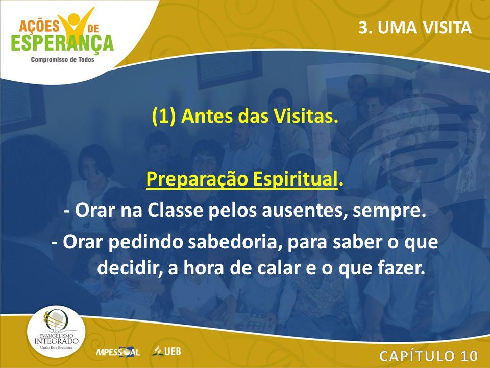 (1) Antes das Visitas. Preparação Espiritual. - Orar na Classe pelos ausentes, sempre. - Orar pedindo sabedoria, para saber o que decidir, a hora de c