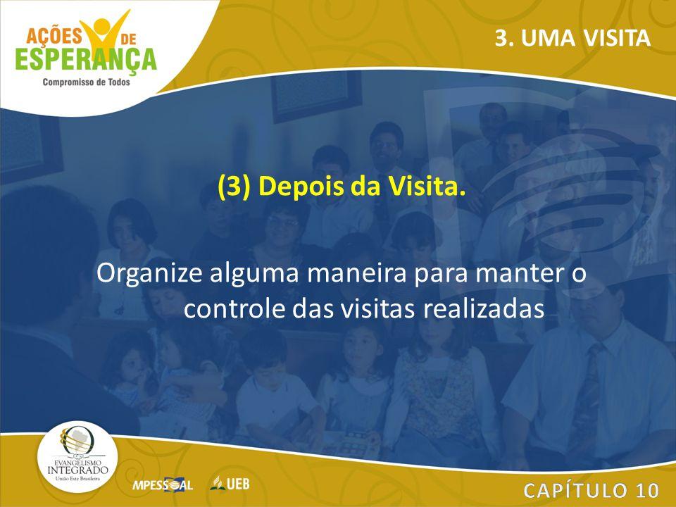 (3) Depois da Visita. Organize alguma maneira para manter o controle das visitas realizadas 3. UMA VISITA