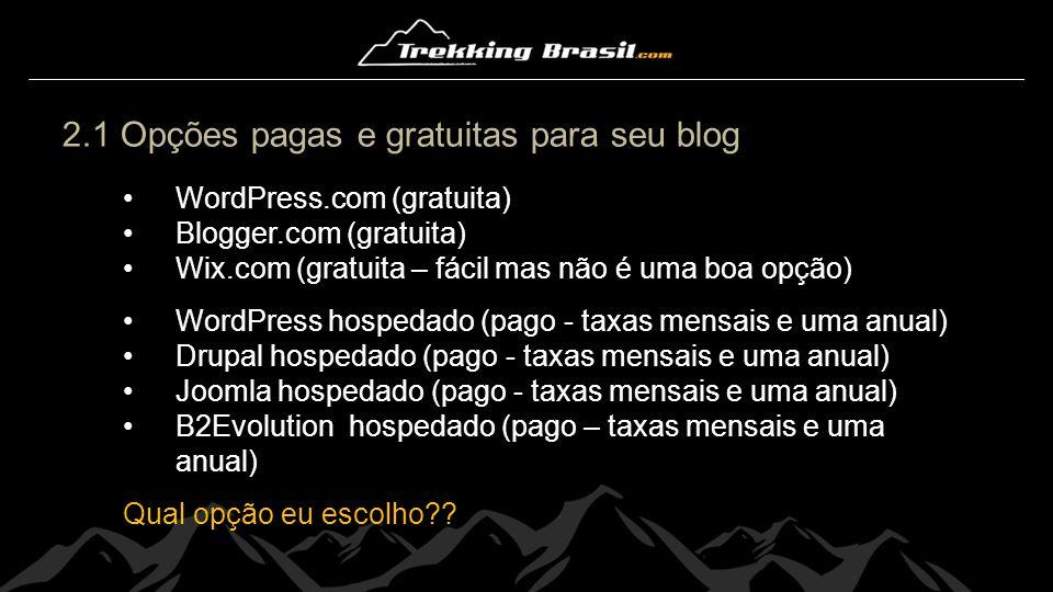 2.1 Opções pagas e gratuitas para seu blog WordPress.com (gratuita) Blogger.com (gratuita) Wix.com (gratuita – fácil mas não é uma boa opção) WordPres