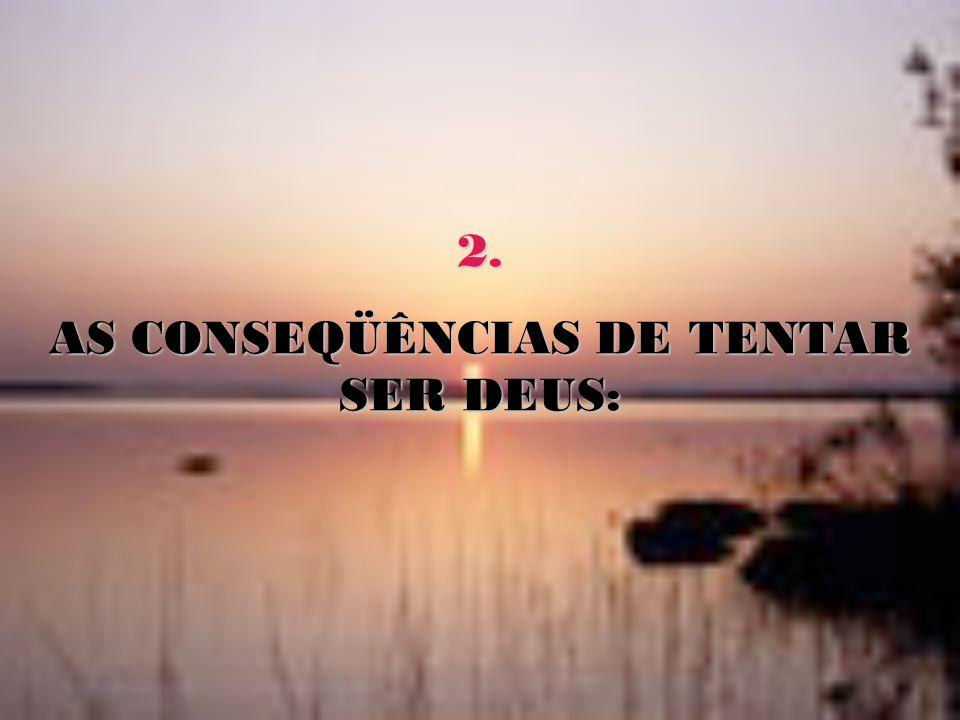 2. AS CONSEQÜÊNCIAS DE TENTAR SER DEUS: