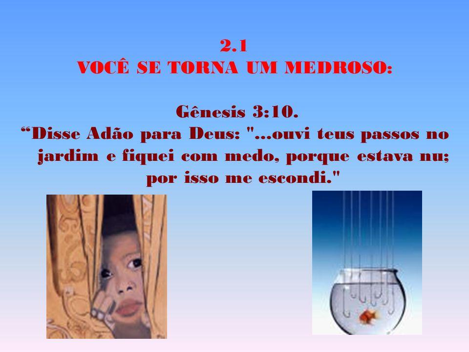 """2.1 VOCÊ SE TORNA UM MEDROSO: Gênesis 3:10. """"Disse Adão para Deus:"""