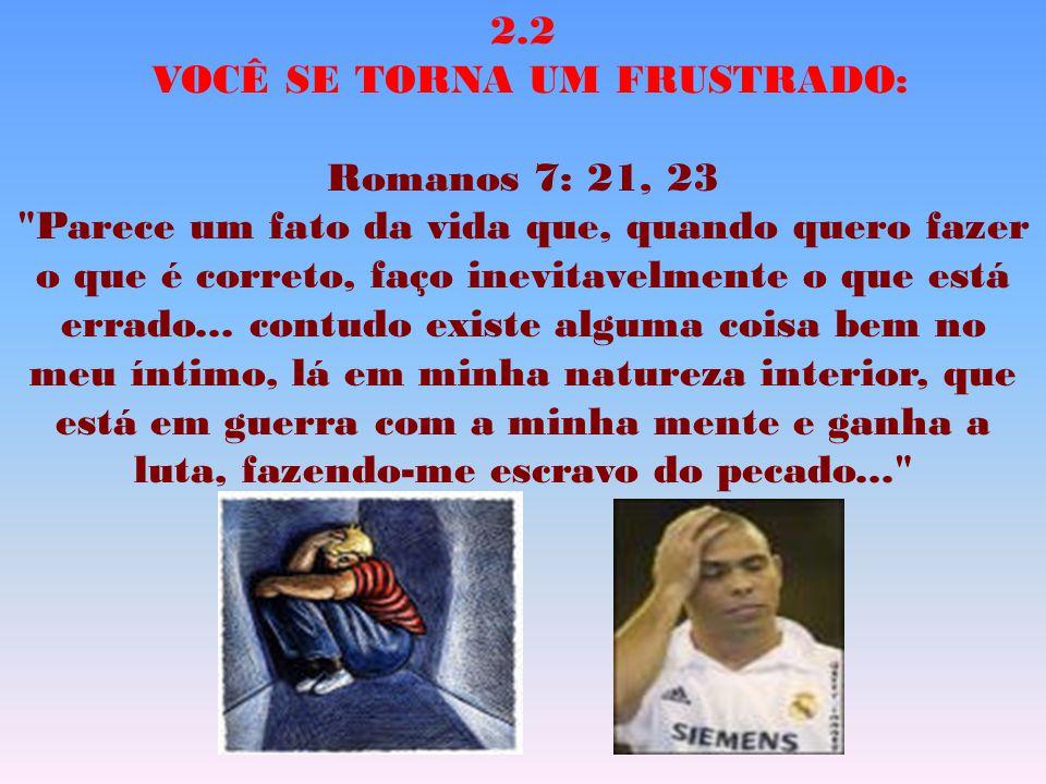 2.2 VOCÊ SE TORNA UM FRUSTRADO: Romanos 7: 21, 23 Parece um fato da vida que, quando quero fazer o que é correto, faço inevitavelmente o que está errado...