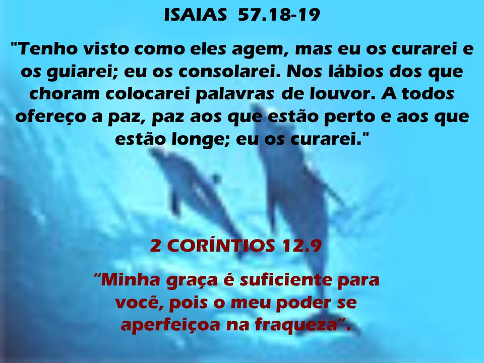 ISAIAS 57.18-19 Tenho visto como eles agem, mas eu os curarei e os guiarei; eu os consolarei.