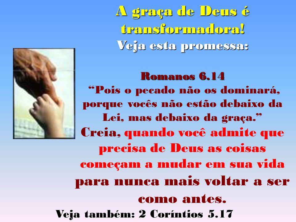 """A graça de Deus é transformadora! Veja esta promessa: Romanos 6.14 """"Pois o pecado não os dominará, porque vocês não estão debaixo da Lei, mas debaixo"""