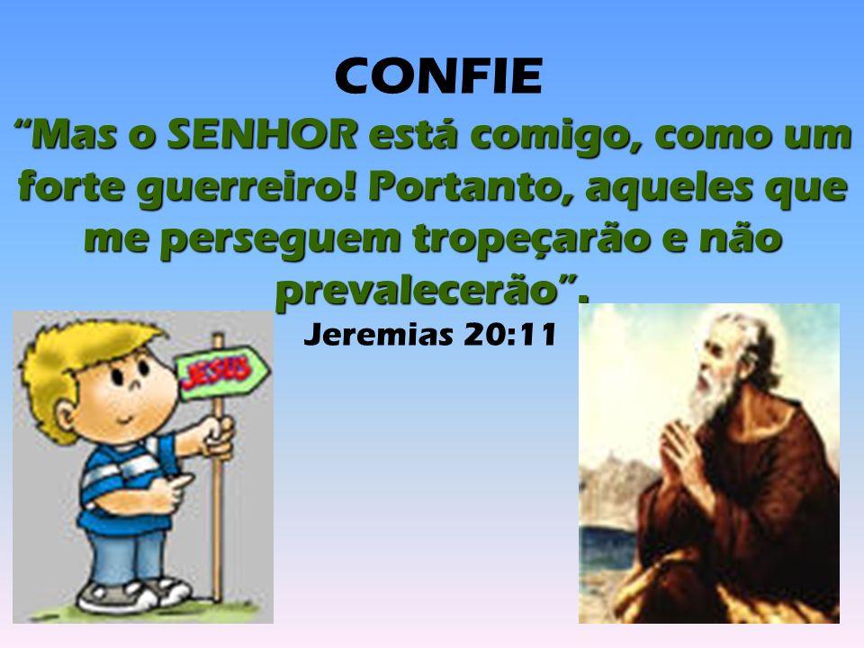 """CONFIE """"Mas o SENHOR está comigo, como um forte guerreiro! Portanto, aqueles que me perseguem tropeçarão e não prevalecerão"""". Jeremias 20:11"""