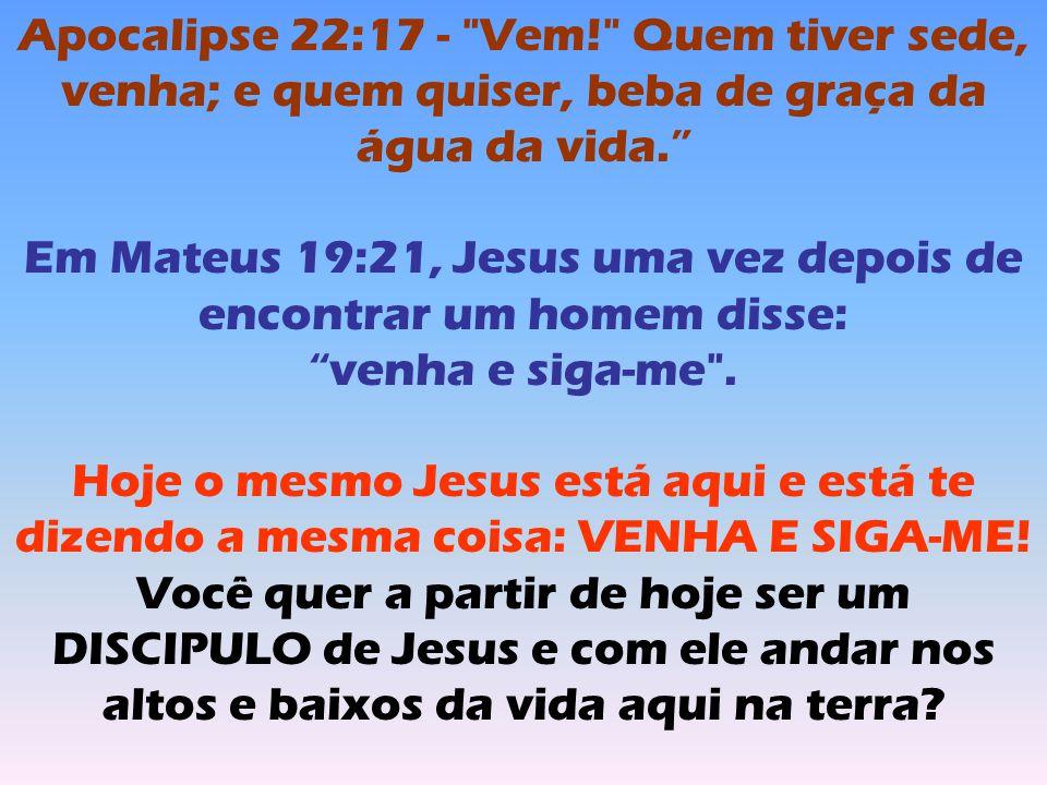 Apocalipse 22:17 - Vem! Quem tiver sede, venha; e quem quiser, beba de graça da água da vida. Em Mateus 19:21, Jesus uma vez depois de encontrar um homem disse: venha e siga-me .