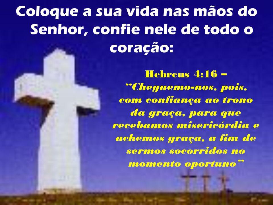 Coloque a sua vida nas mãos do Senhor, confie nele de todo o coração: Hebreus 4:16 – Cheguemo-nos, pois, com confiança ao trono da graça, para que recebamos misericórdia e achemos graça, a fim de sermos socorridos no momento oportuno