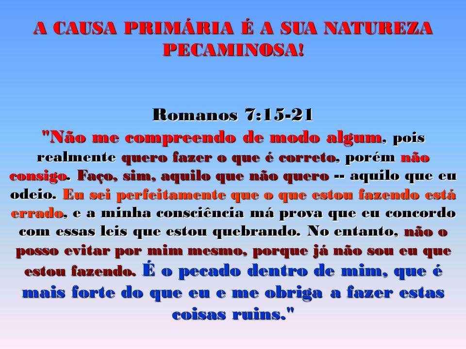 A CAUSA PRIMÁRIA É A SUA NATUREZA PECAMINOSA! Romanos 7:15-21