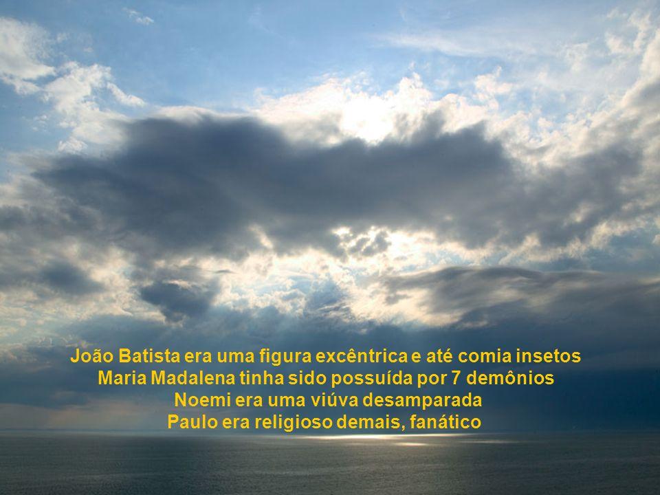 João Batista era uma figura excêntrica e até comia insetos Maria Madalena tinha sido possuída por 7 demônios Noemi era uma viúva desamparada Paulo era religioso demais, fanático