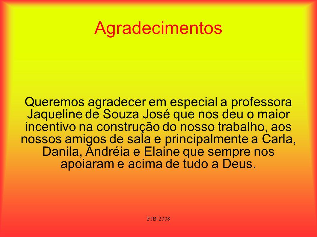 FJB-2008 Agradecimentos Queremos agradecer em especial a professora Jaqueline de Souza José que nos deu o maior incentivo na construção do nosso traba