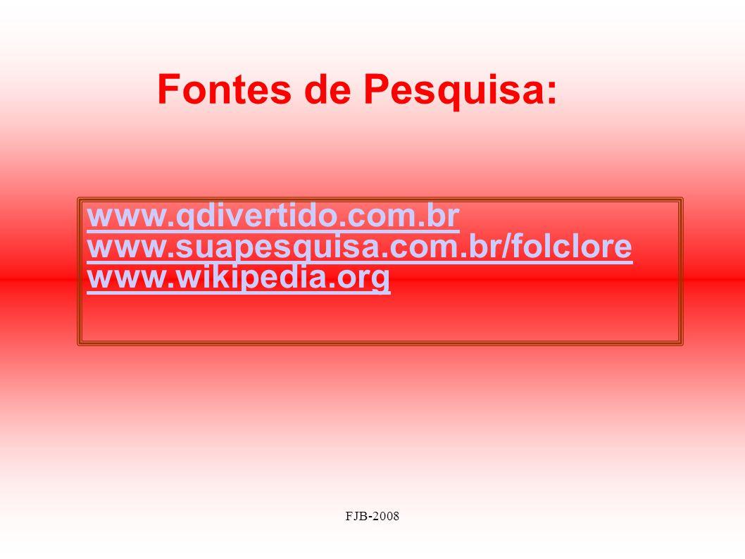 FJB-2008 Fontes de Pesquisa: www.qdivertido.com.br www.suapesquisa.com.br/folclore www.wikipedia.org