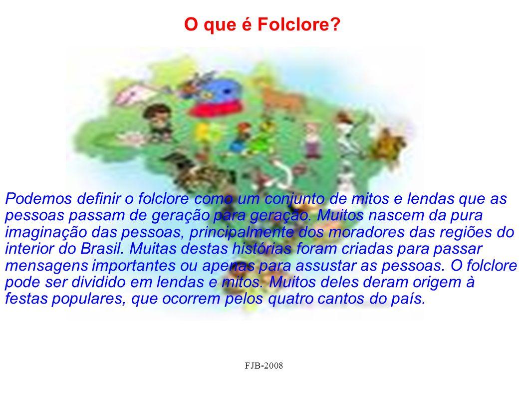 FJB-2008 O que é Folclore? Podemos definir o folclore como um conjunto de mitos e lendas que as pessoas passam de geração para geração. Muitos nascem
