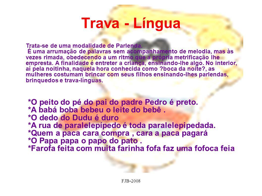 FJB-2008 Trava - Língua Trata-se de uma modalidade de Parlenda. É uma arrumação de palavras sem acompanhamento de melodia, mas às vezes rimada, obedec