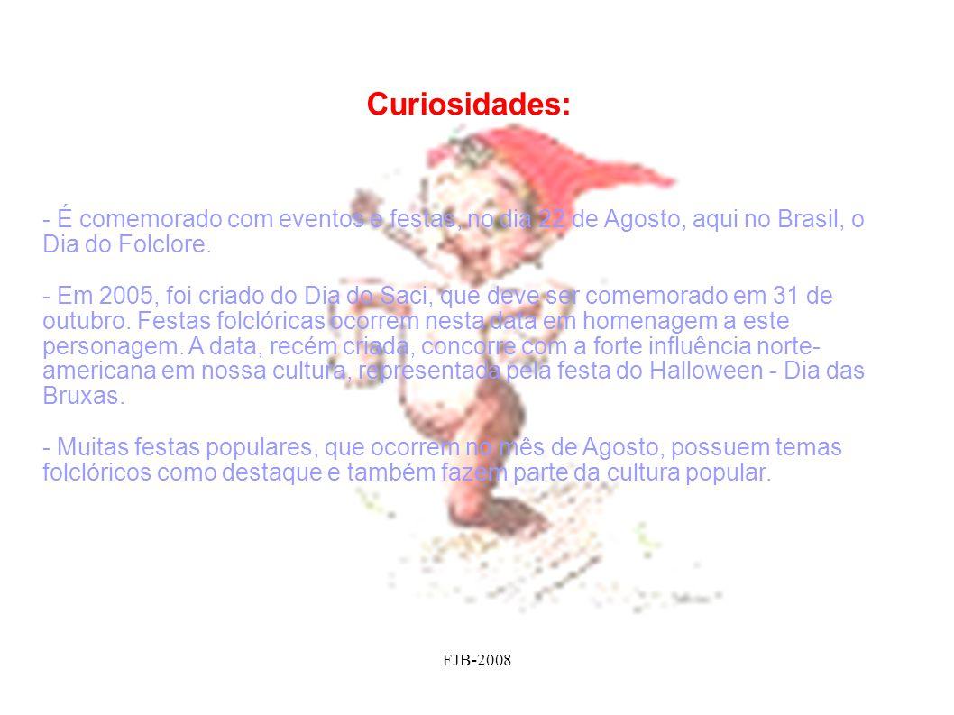 FJB-2008 Curiosidades: - É comemorado com eventos e festas, no dia 22 de Agosto, aqui no Brasil, o Dia do Folclore. - Em 2005, foi criado do Dia do Sa