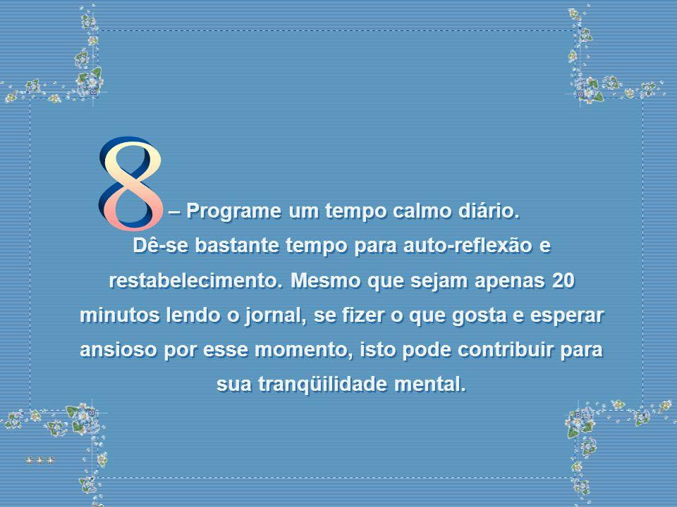 – Programe um tempo calmo diário.Dê-se bastante tempo para auto-reflexão e restabelecimento.