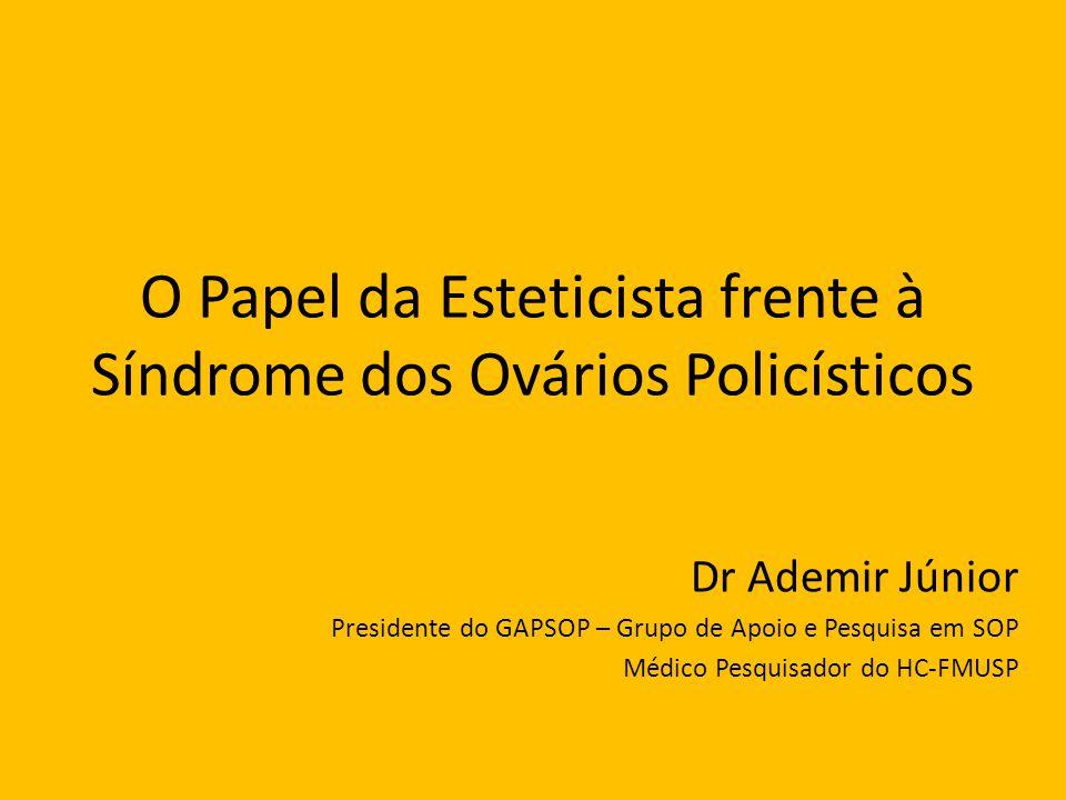 O Papel da Esteticista frente à Síndrome dos Ovários Policísticos Dr Ademir Júnior Presidente do GAPSOP – Grupo de Apoio e Pesquisa em SOP Médico Pesq