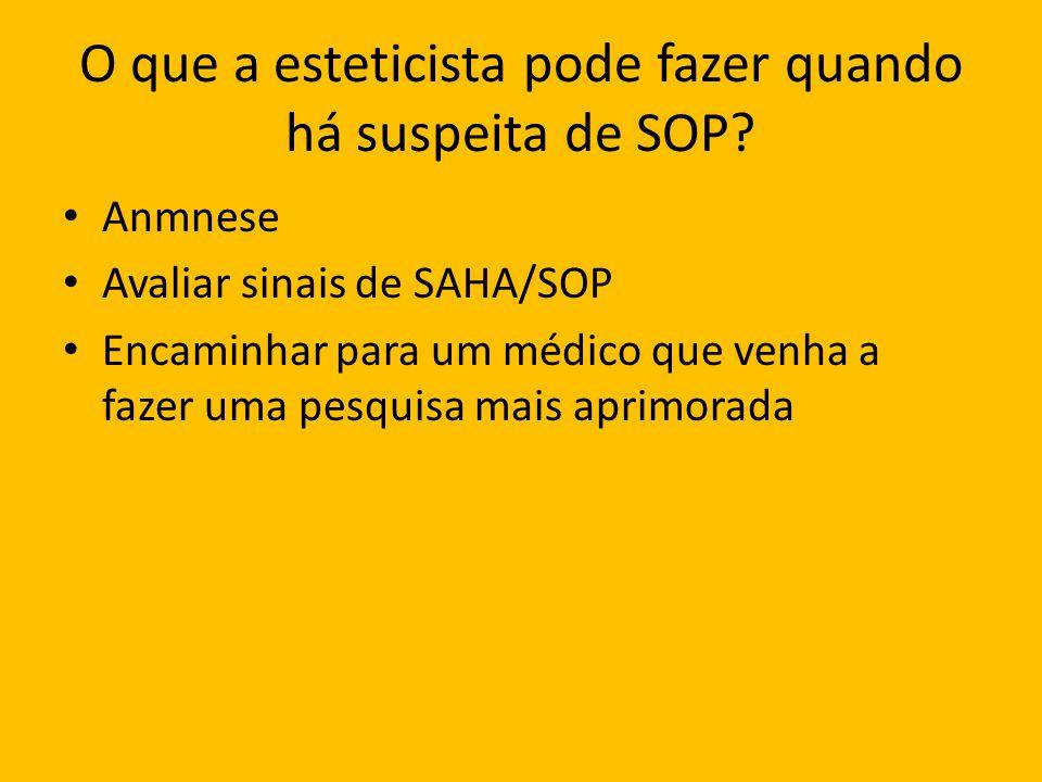 O que a esteticista pode fazer quando há suspeita de SOP? Anmnese Avaliar sinais de SAHA/SOP Encaminhar para um médico que venha a fazer uma pesquisa