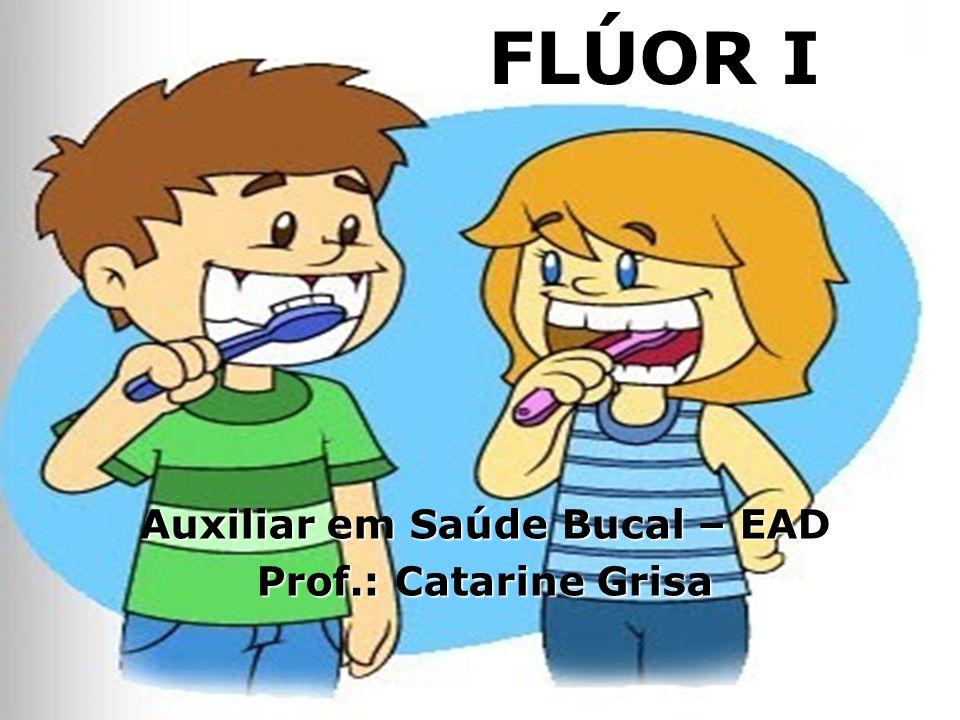 FLÚOR I Auxiliar em Saúde Bucal – EAD Prof.: Catarine Grisa