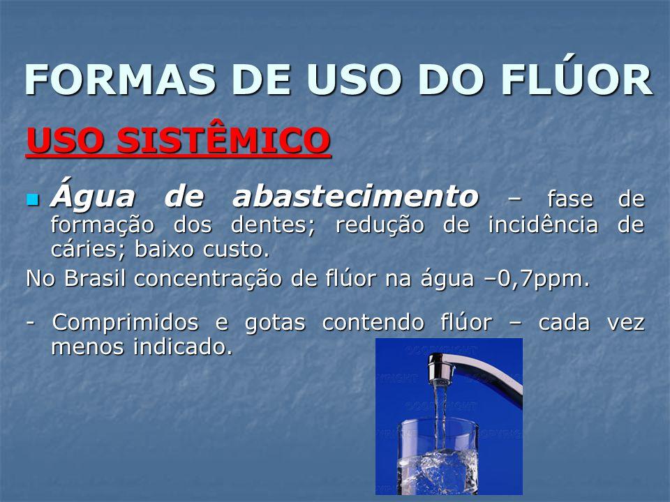 FORMAS DE USO DO FLÚOR USO SISTÊMICO Água de abastecimento – fase de formação dos dentes; redução de incidência de cáries; baixo custo. Água de abaste