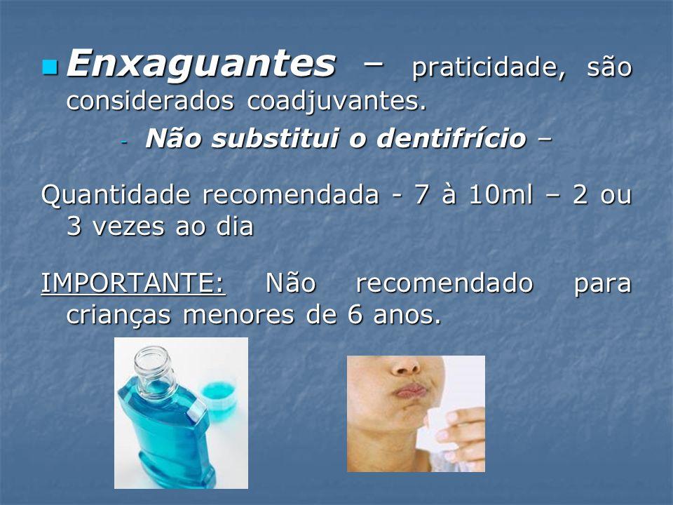 Enxaguantes – praticidade, são considerados coadjuvantes. Enxaguantes – praticidade, são considerados coadjuvantes. - Não substitui o dentifrício – Qu