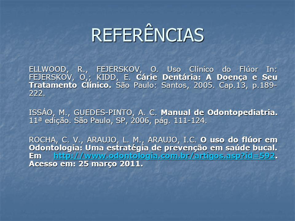 REFERÊNCIAS ELLWOOD, R., FEJERSKOV, O. Uso Clínico do Flúor In: FEJERSKOV, O,; KIDD, E. Cárie Dentária: A Doença e Seu Tratamento Clínico. São Paulo: