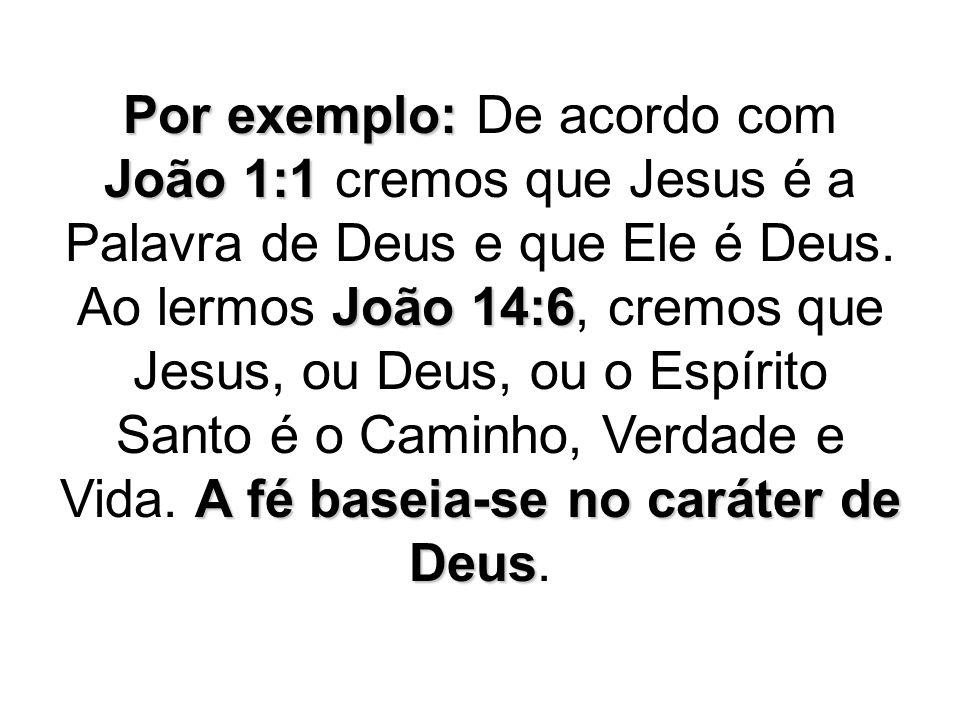 Por exemplo: João 1:1 João 14:6 A fé baseia-se no caráter de Deus Por exemplo: De acordo com João 1:1 cremos que Jesus é a Palavra de Deus e que Ele é Deus.