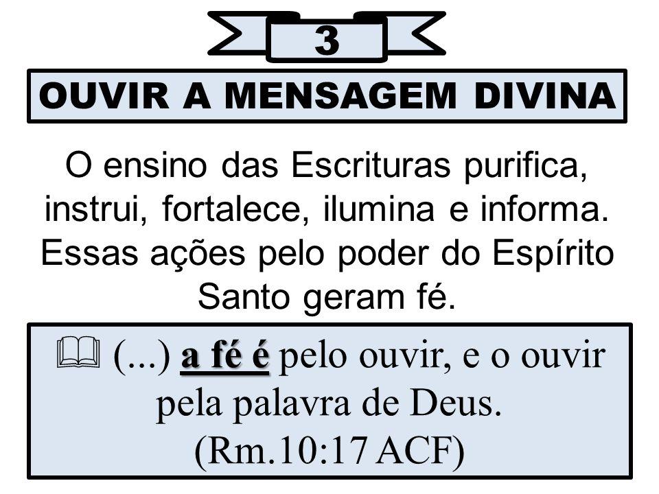 3 OUVIR A MENSAGEM DIVINA O ensino das Escrituras purifica, instrui, fortalece, ilumina e informa.