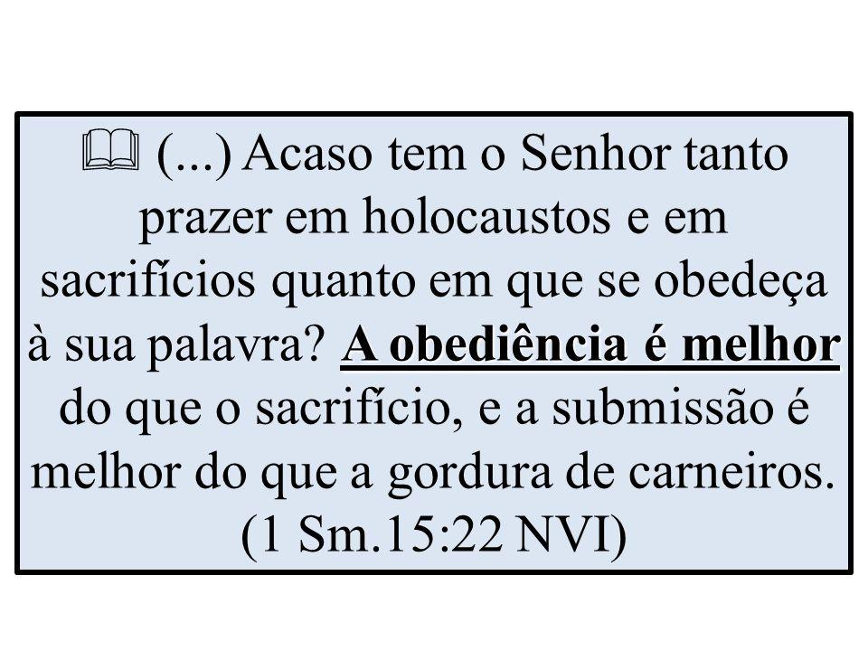 A obediência é melhor  (...) Acaso tem o Senhor tanto prazer em holocaustos e em sacrifícios quanto em que se obedeça à sua palavra.