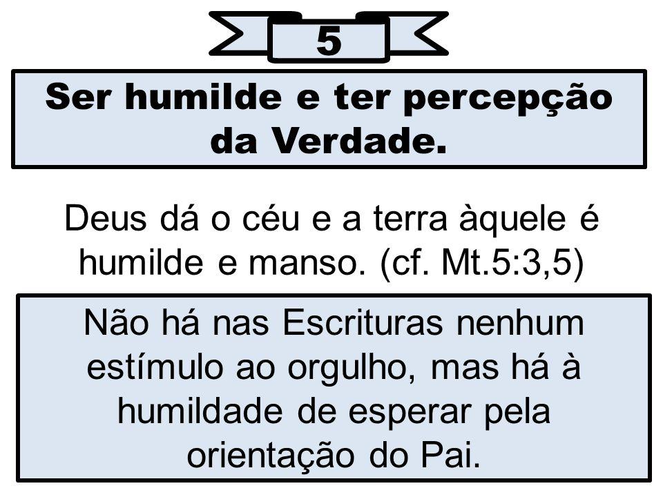 5 Ser humilde e ter percepção da Verdade.Deus dá o céu e a terra àquele é humilde e manso.