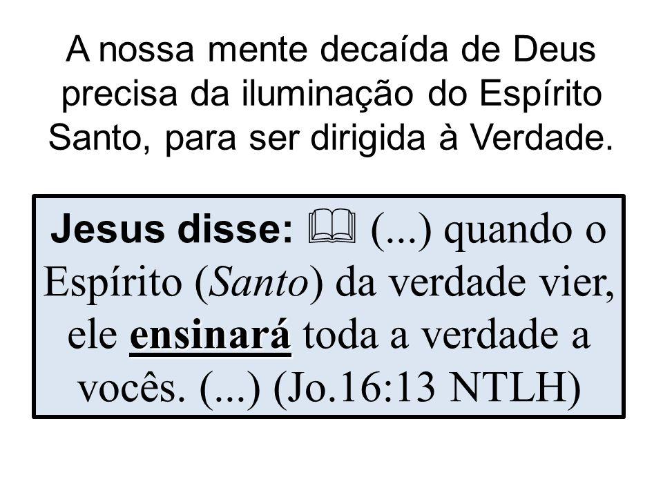 A nossa mente decaída de Deus precisa da iluminação do Espírito Santo, para ser dirigida à Verdade.