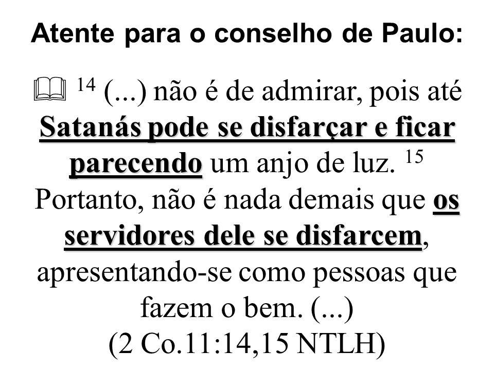 Atente para o conselho de Paulo: Satanás pode se disfarçar e ficar parecendo os servidores dele se disfarcem  14 (...) não é de admirar, pois até Satanás pode se disfarçar e ficar parecendo um anjo de luz.