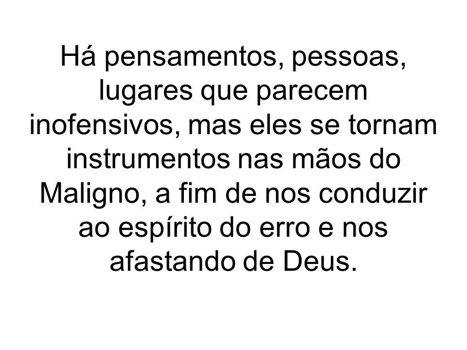 Há pensamentos, pessoas, lugares que parecem inofensivos, mas eles se tornam instrumentos nas mãos do Maligno, a fim de nos conduzir ao espírito do erro e nos afastando de Deus.