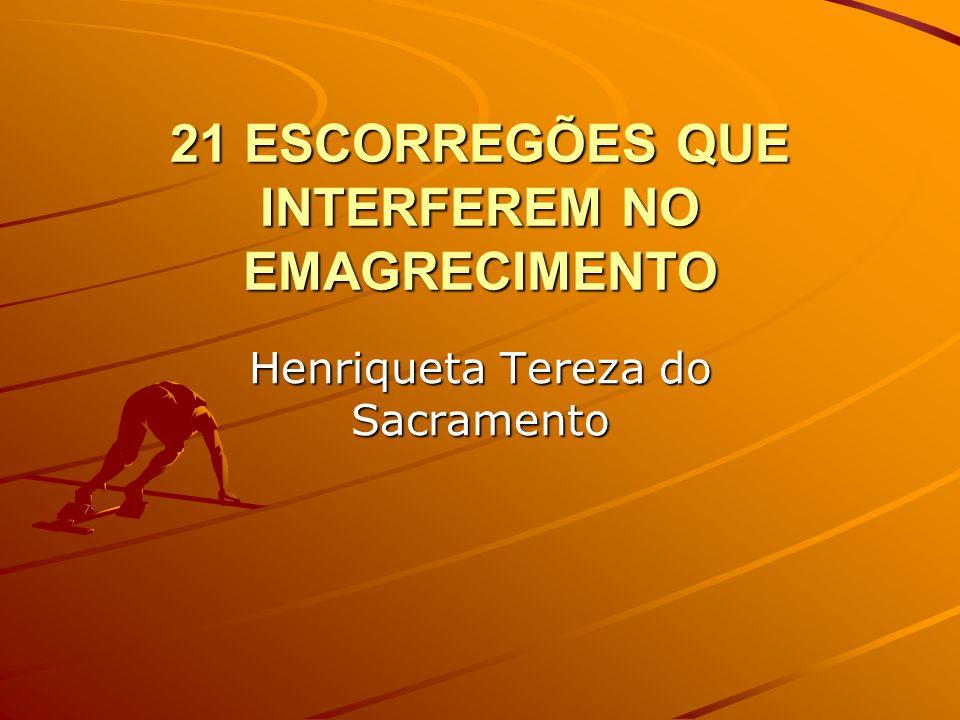21 ESCORREGÕES QUE INTERFEREM NO EMAGRECIMENTO Henriqueta Tereza do Sacramento