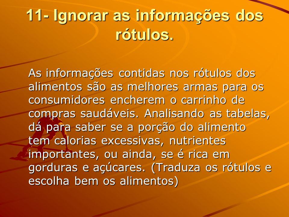 11- Ignorar as informações dos rótulos. As informações contidas nos rótulos dos alimentos são as melhores armas para os consumidores encherem o carrin
