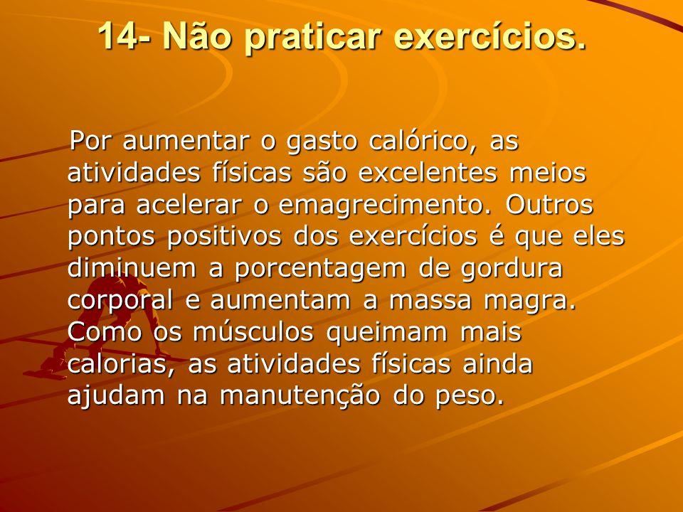 14- Não praticar exercícios. Por aumentar o gasto calórico, as atividades físicas são excelentes meios para acelerar o emagrecimento. Outros pontos po