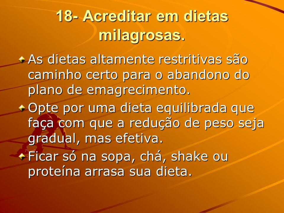 18- Acreditar em dietas milagrosas. As dietas altamente restritivas são caminho certo para o abandono do plano de emagrecimento. Opte por uma dieta eq