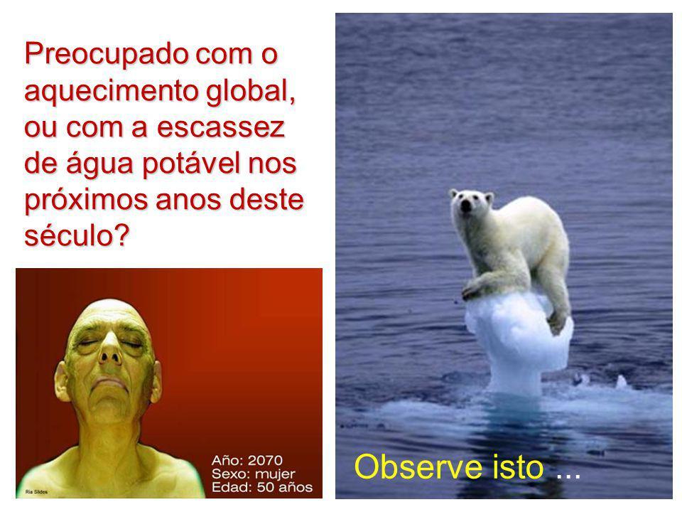 Preocupado com o aquecimento global, ou com a escassez de água potável nos próximos anos deste século? Observe isto...
