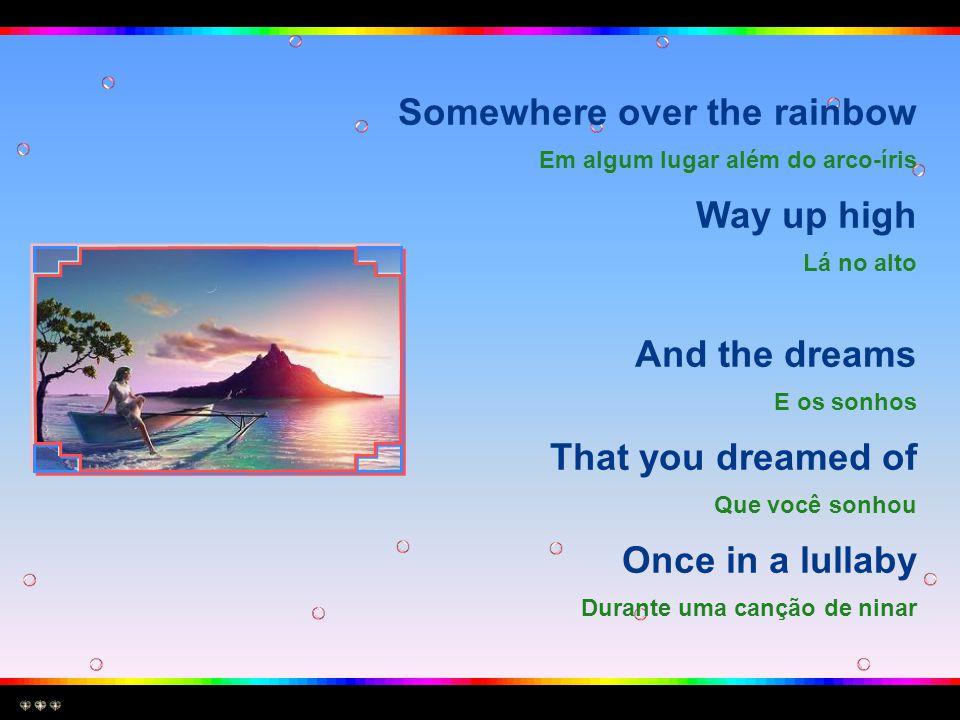 Somewhere over the rainbow Em algum lugar além do arco-íris Way up high Lá no alto And the dreams E os sonhos That you dreamed of Que você sonhou Once in a lullaby Durante uma canção de ninar