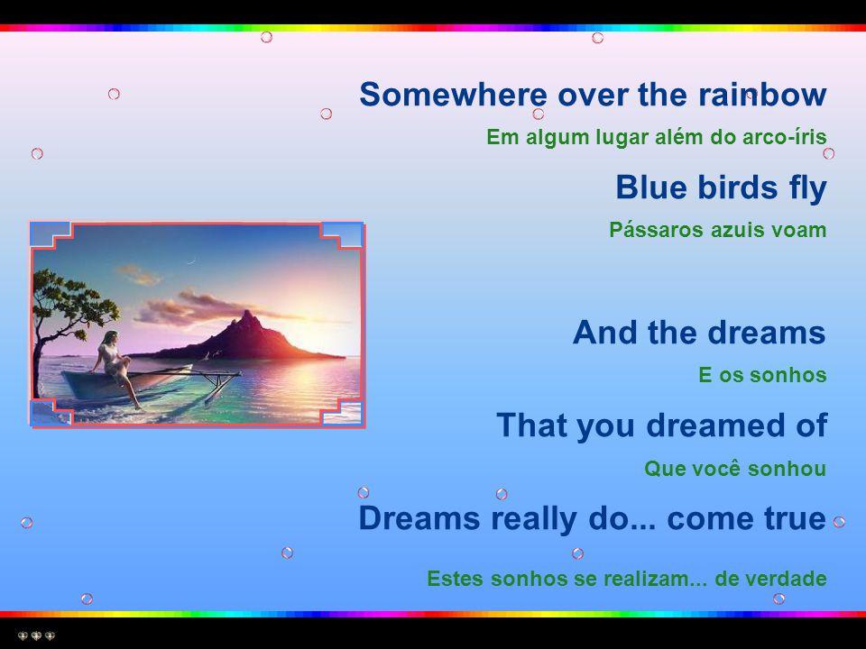 Somewhere over the rainbow Em algum lugar além do arco-íris Blue birds fly Pássaros azuis voam And the dreams E os sonhos That you dreamed of Que você sonhou Dreams really do...