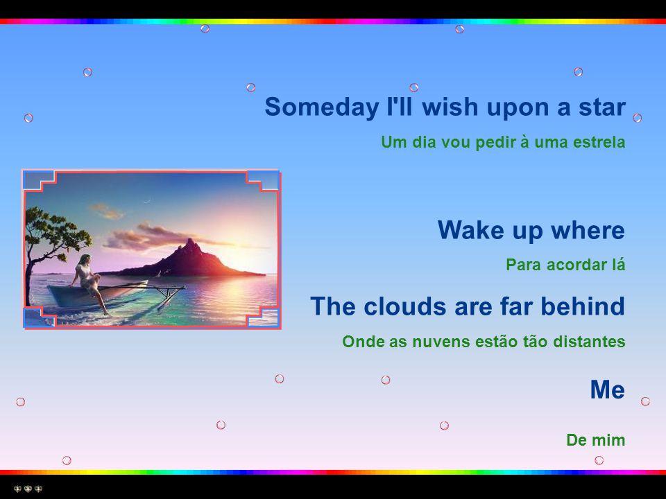 Someday I ll wish upon a star Um dia vou pedir à uma estrela Wake up where Para acordar lá The clouds are far behind Onde as nuvens estão tão distantes Me De mim