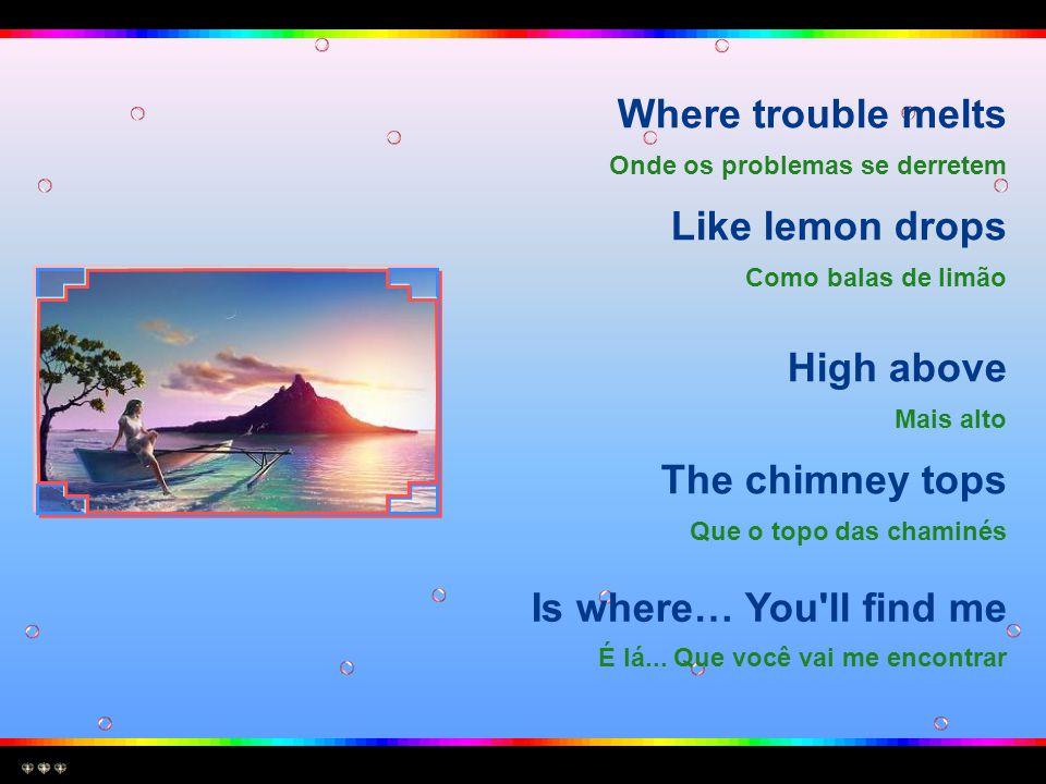 Where trouble melts Onde os problemas se derretem Like lemon drops Como balas de limão High above Mais alto The chimney tops Que o topo das chaminés Is where… You ll find me É lá...