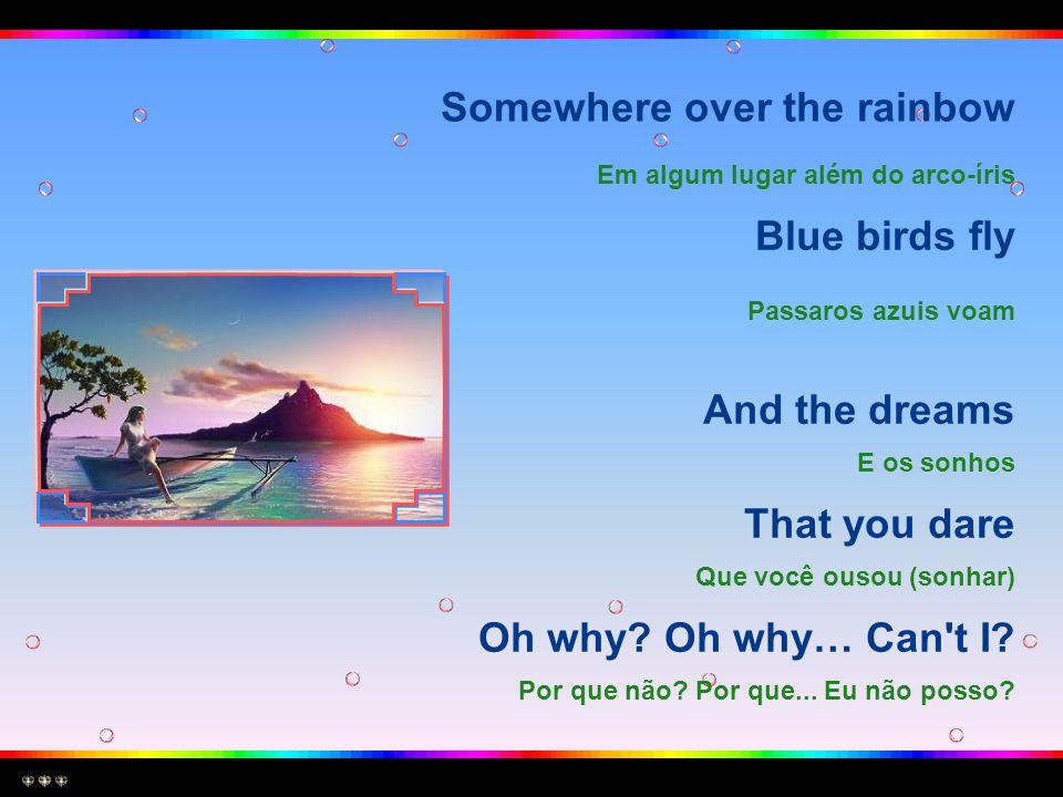 Somewhere over the rainbow Em algum lugar além do arco-íris Blue birds fly Passaros azuis voam And the dreams E os sonhos That you dare Que você ousou (sonhar) Oh why.
