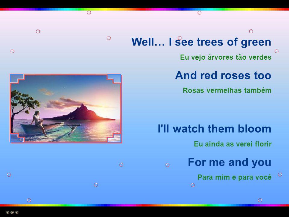 Well… I see trees of green Eu vejo árvores tão verdes And red roses too Rosas vermelhas também I ll watch them bloom Eu ainda as verei florir For me and you Para mim e para você