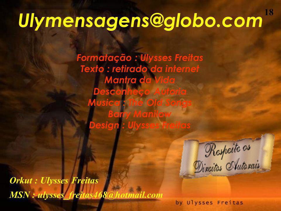 17 Você encontra esta mensagem E muitas mais no meu site. www.ulymensagens.xpg.com.br Visite e divirta-se. Ulysses Freitas
