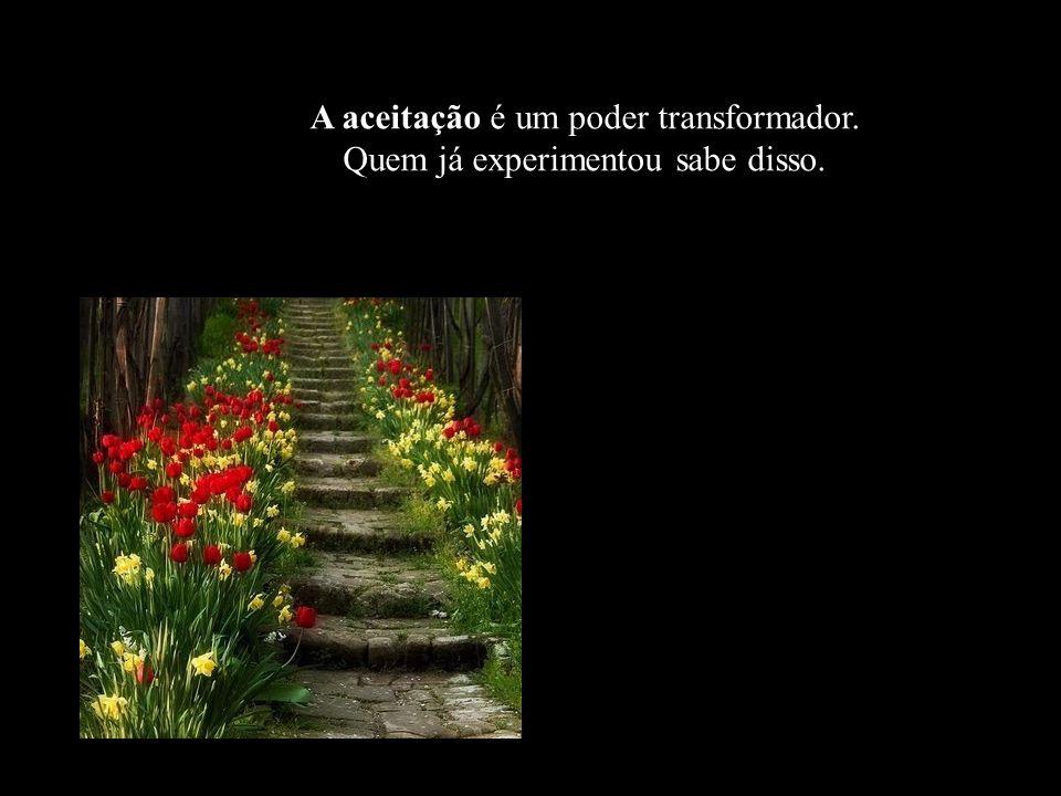 Na verdade, a condição inicial do processo de transformação é a aceitação.