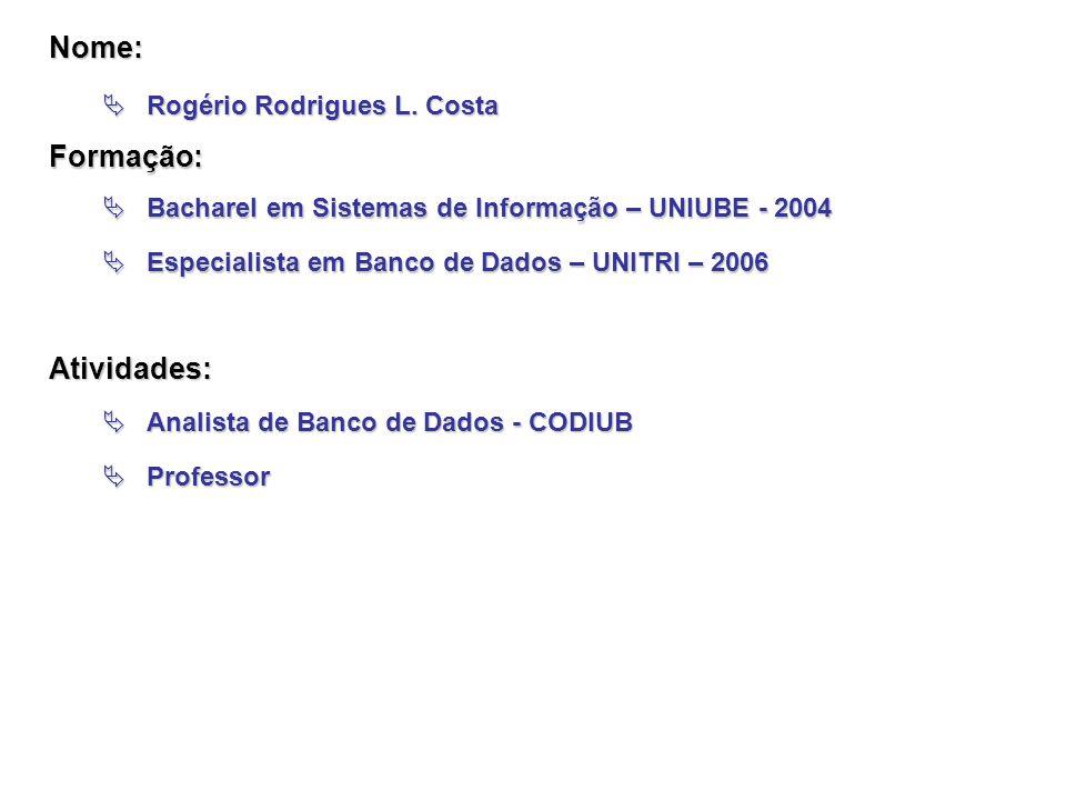  Rogério Rodrigues L. Costa  Bacharel em Sistemas de Informação – UNIUBE - 2004  Especialista em Banco de Dados – UNITRI – 2006 Atividades:  Anali