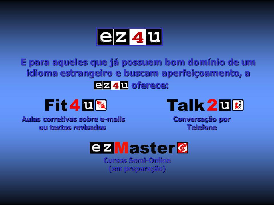 E para aqueles que já possuem bom domínio de um idioma estrangeiro e buscam aperfeiçoamento, a ez4u oferece: Aulas corretivas sobre e-mails ou textos revisados Aulas corretivas sobre e-mails ou textos revisados Conversação por Telefone Conversação por Telefone Cursos Semi-Online (em preparação) Cursos Semi-Online (em preparação)